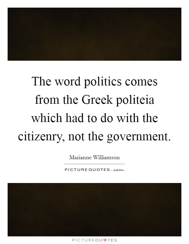 The word politics comes from the Greek politeia which had to do with the citizenry, not the government Picture Quote #1