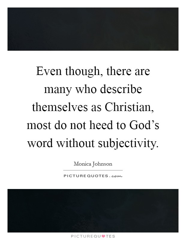 Even though, there are many who describe themselves as Christian, most do not heed to God's word without subjectivity Picture Quote #1
