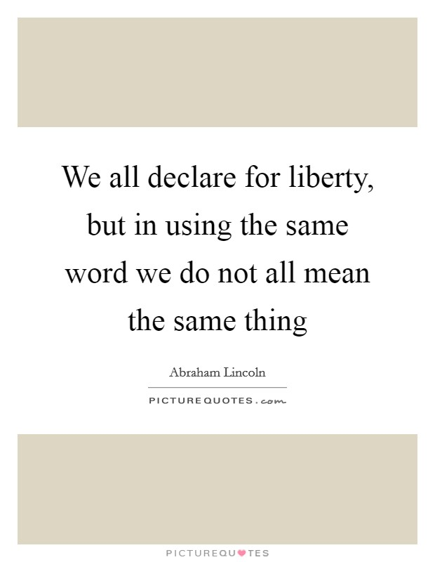 We all declare for liberty, but in using the same word we do not all mean the same thing Picture Quote #1