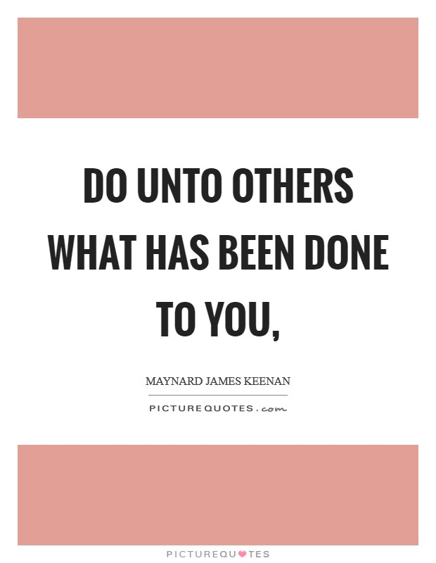 Do unto others what has been done to you, Picture Quote #1