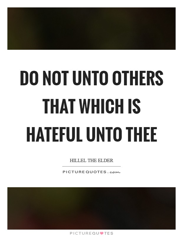Do not unto others that which is hateful unto thee Picture Quote #1