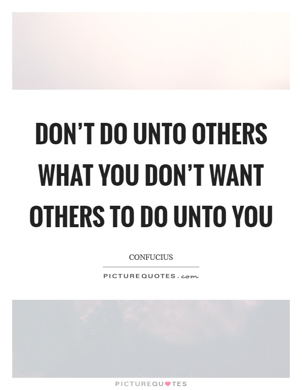 Don't do unto others what you don't want others to do unto you Picture Quote #1