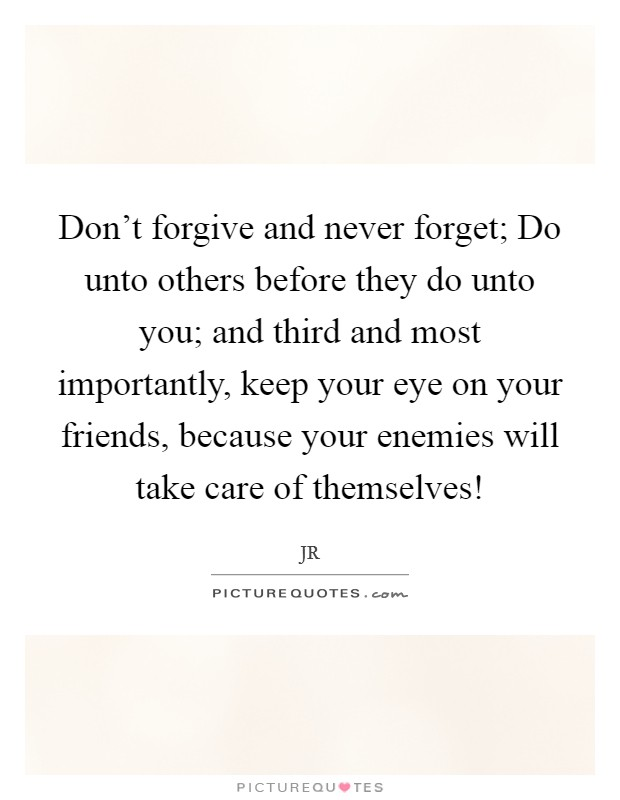 Don't forgive and never forget; Do unto others before they do unto you; and third and most importantly, keep your eye on your friends, because your enemies will take care of themselves! Picture Quote #1