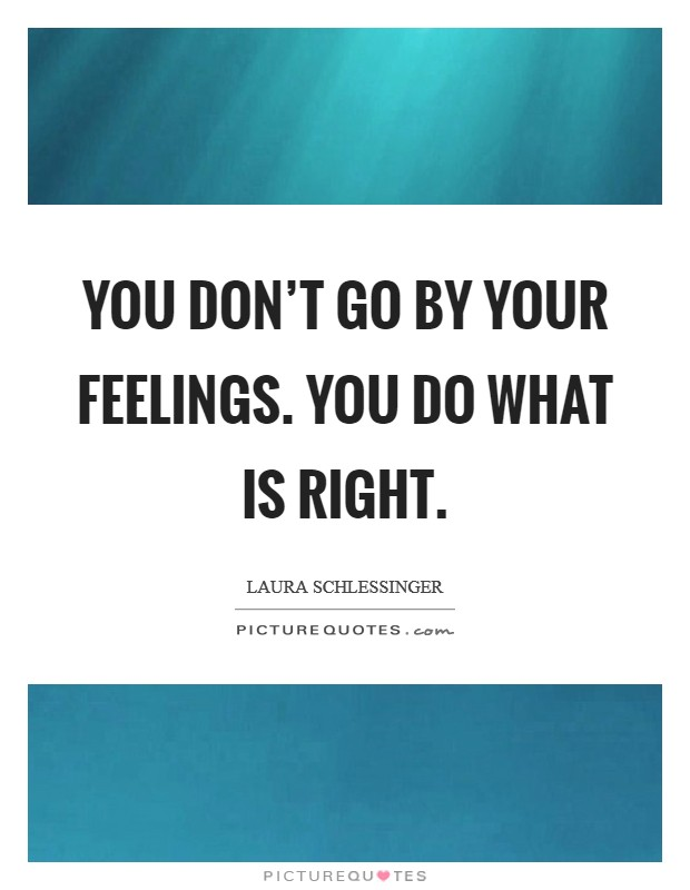 You don't go by your feelings. You do what is right Picture Quote #1