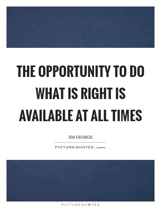 The opportunity to do what is right is available at all times Picture Quote #1