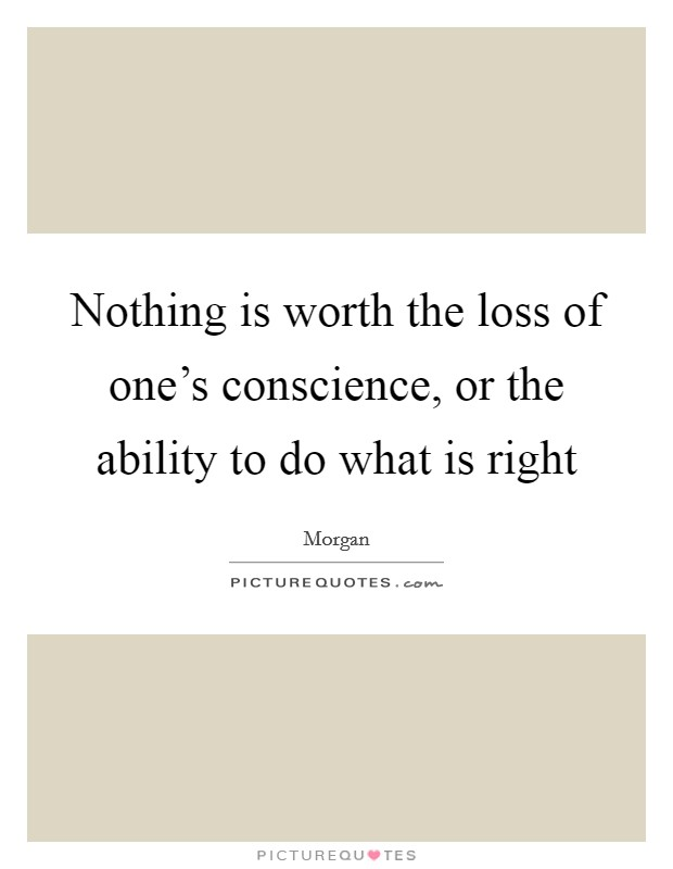 Nothing is worth the loss of one's conscience, or the ability to do what is right Picture Quote #1