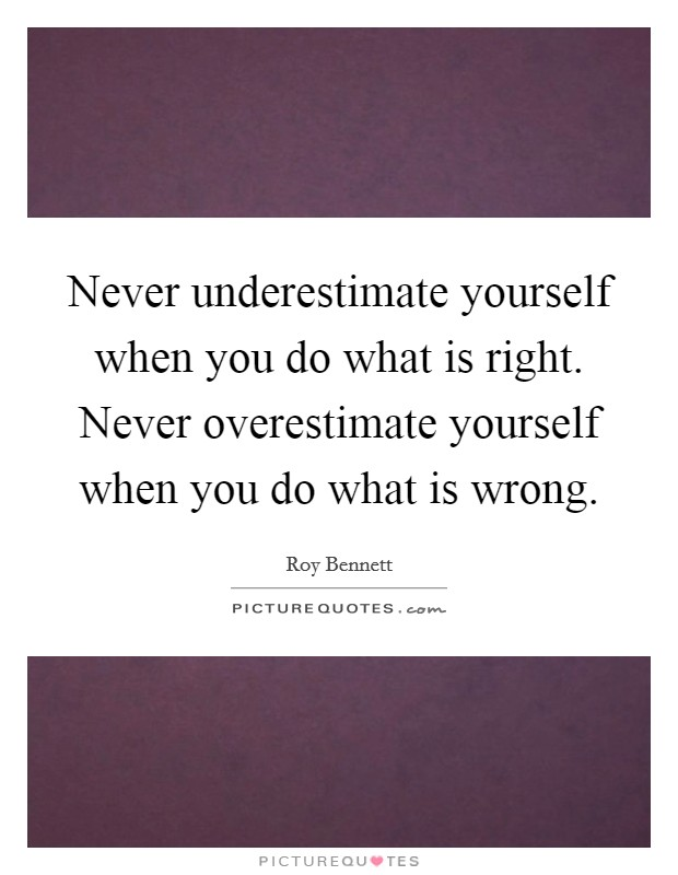 Never underestimate yourself when you do what is right. Never overestimate yourself when you do what is wrong Picture Quote #1