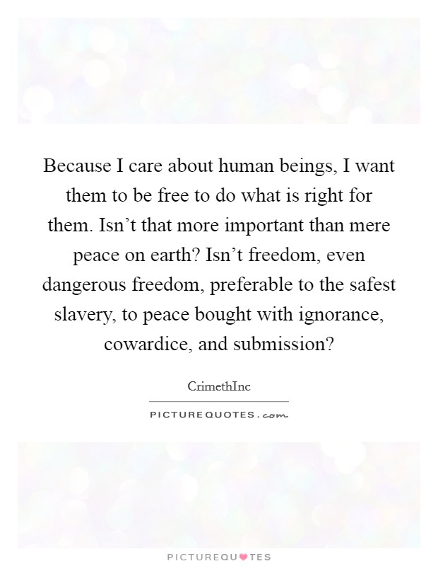 Because I care about human beings, I want them to be free to do what is right for them. Isn't that more important than mere peace on earth? Isn't freedom, even dangerous freedom, preferable to the safest slavery, to peace bought with ignorance, cowardice, and submission? Picture Quote #1