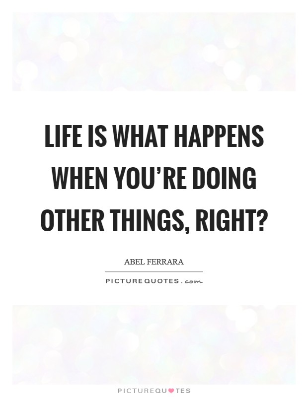Life is what happens when you're doing other things, right? Picture Quote #1