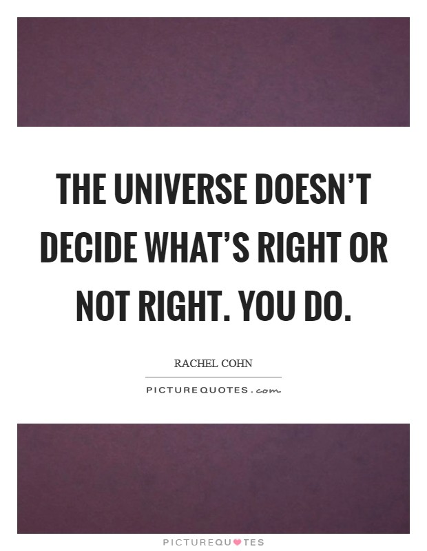 The universe doesn't decide what's right or not right. You do. Picture Quote #1