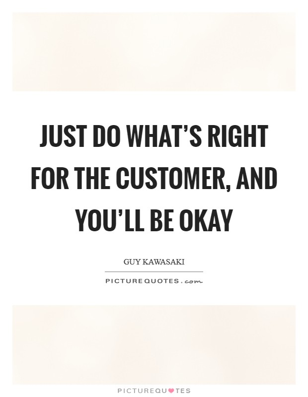 Just do what's right for the customer, and you'll be okay Picture Quote #1