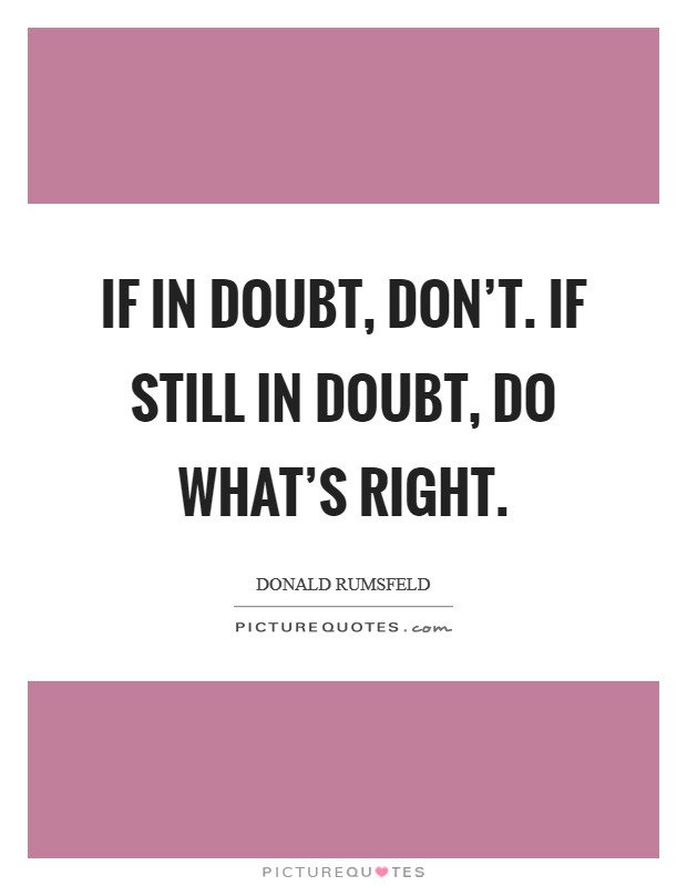 If in doubt, don't. If still in doubt, do what's right Picture Quote #1