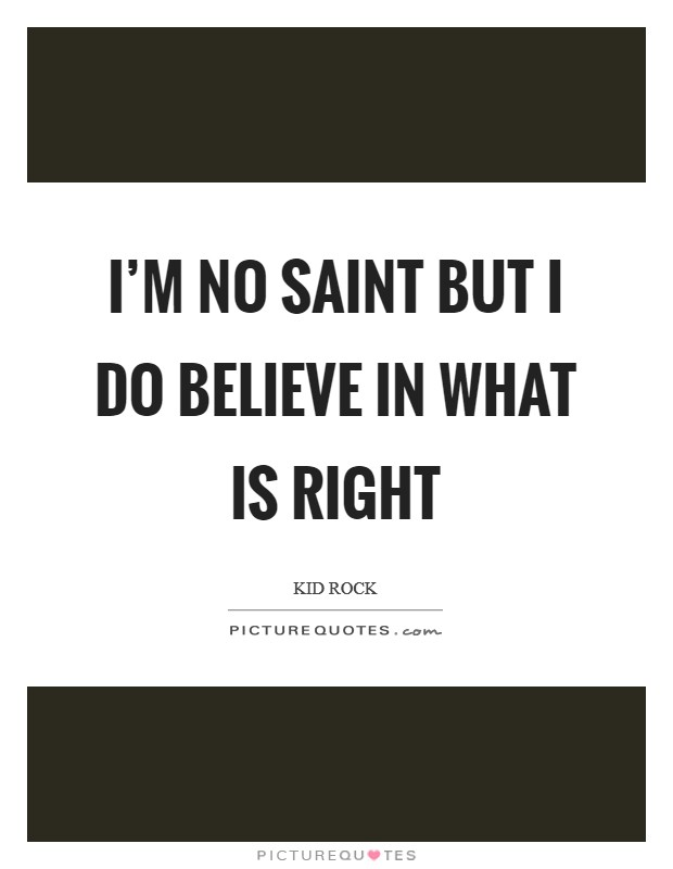 I'm no saint but I do believe in what is right Picture Quote #1