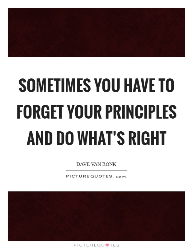 Sometimes you have to forget your principles and do what's right Picture Quote #1