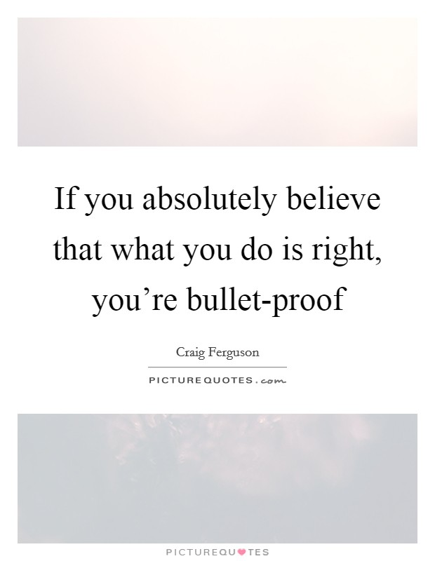 If you absolutely believe that what you do is right, you're bullet-proof Picture Quote #1