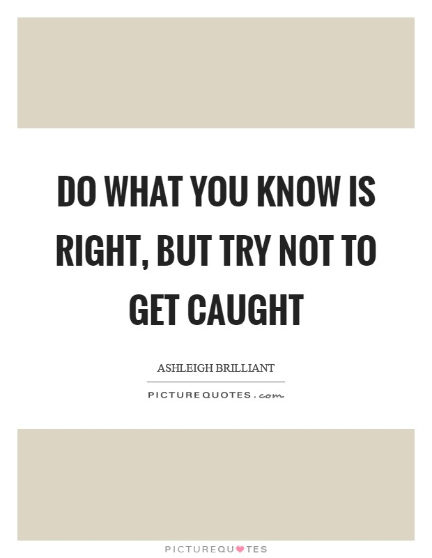 Do what you know is right, but try not to get caught Picture Quote #1