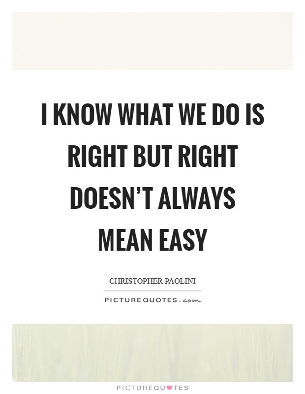 I know what we do is right but right doesn't always mean easy Picture Quote #1
