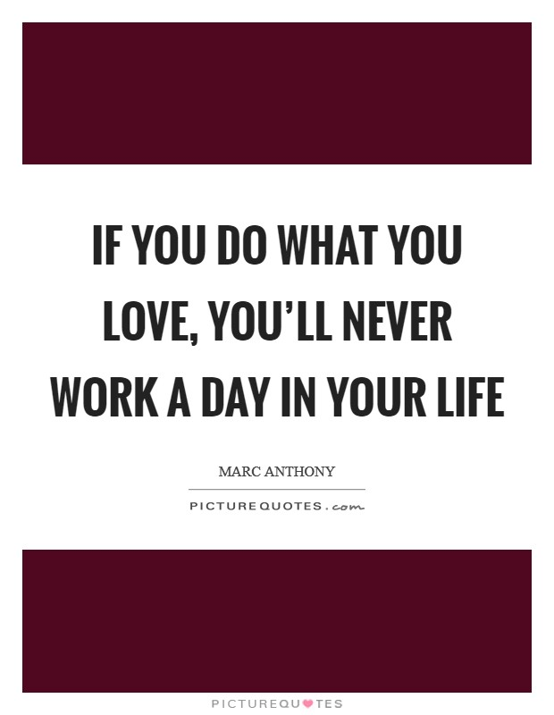 If you do what you love, you'll never work a day in your life Picture Quote #1