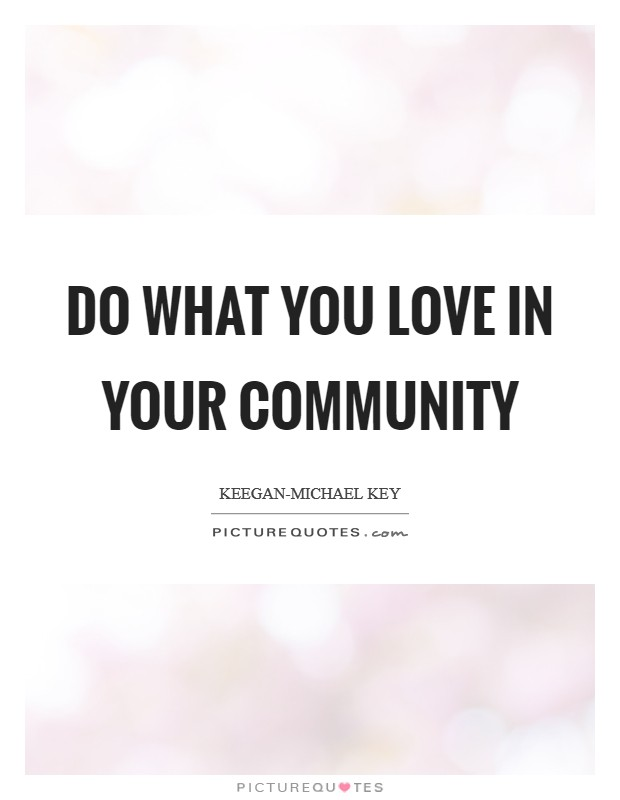 Do what you love in your community Picture Quote #1