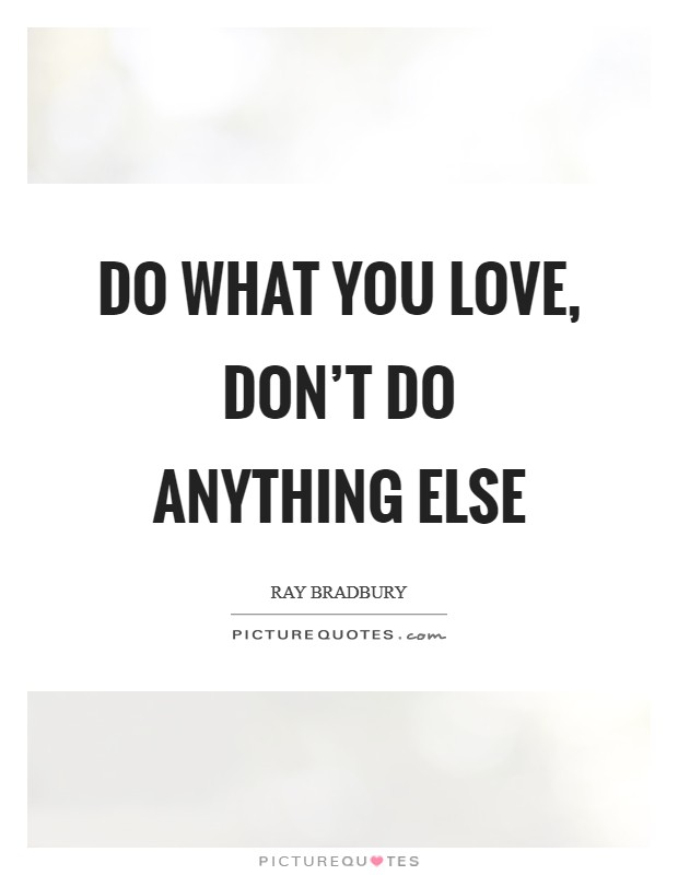 Do what you love, don't do anything else Picture Quote #1