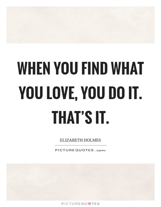 When you find what you love, you do it. That's it Picture Quote #1