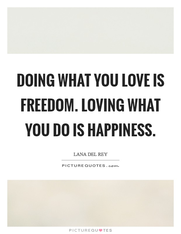 Doing what you love is freedom. Loving what you do is happiness Picture Quote #1