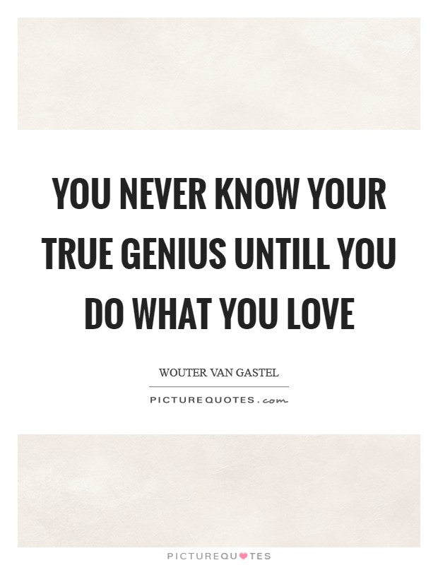 You never know your true genius untill you do what you love Picture Quote #1