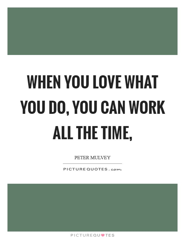 When you love what you do, you can work all the time, Picture Quote #1