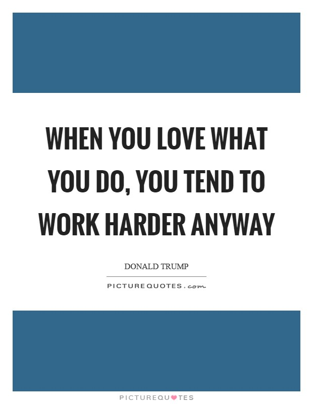 When you love what you do, you tend to work harder anyway Picture Quote #1