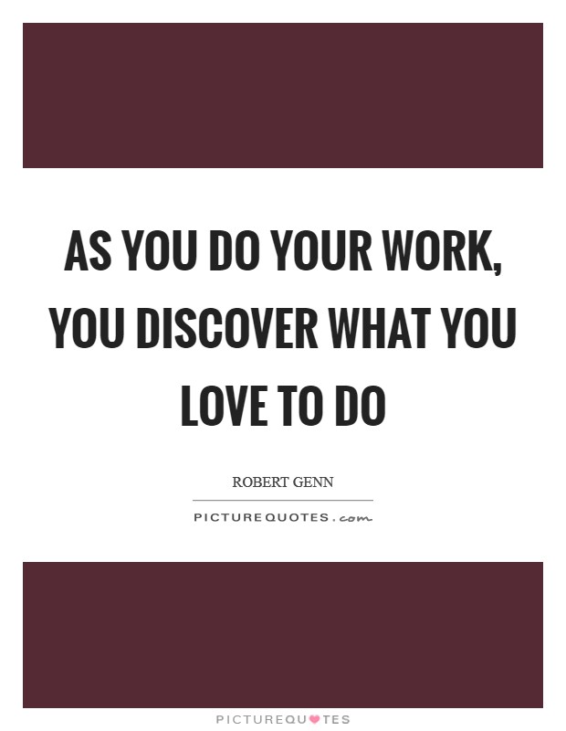 As you do your work, you discover what you love to do Picture Quote #1
