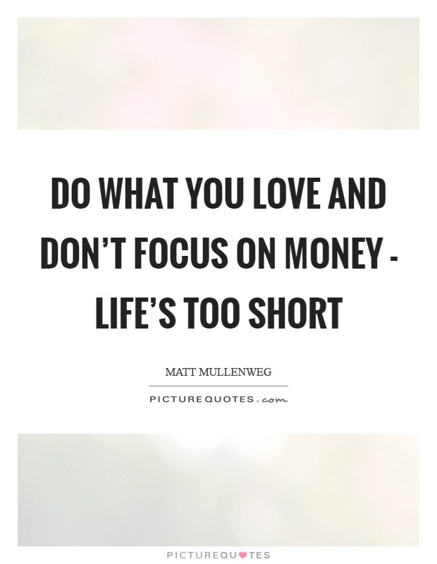 Do what you love and don't focus on money - life's too short Picture Quote #1