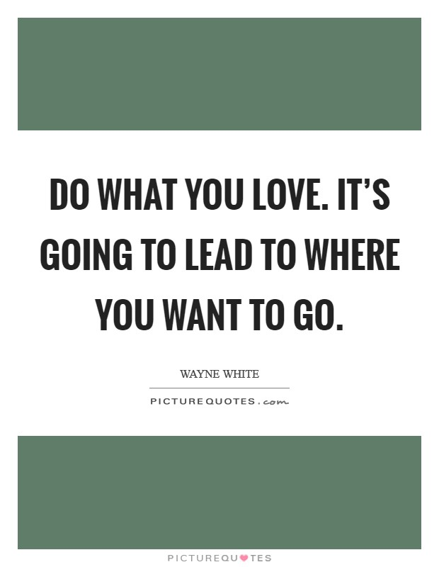 Do what you love. It's going to lead to where you want to go Picture Quote #1
