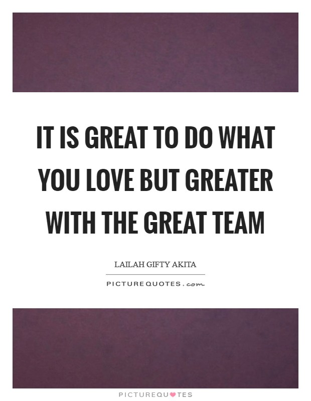 It is great to do what you love but greater with the great team Picture Quote #1