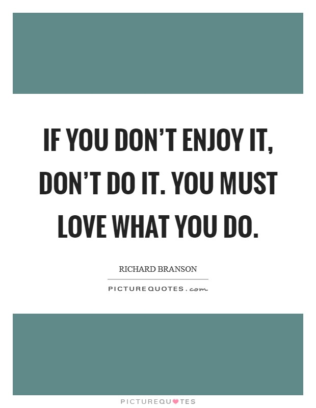 If you don't enjoy it, don't do it. You must love what you do Picture Quote #1