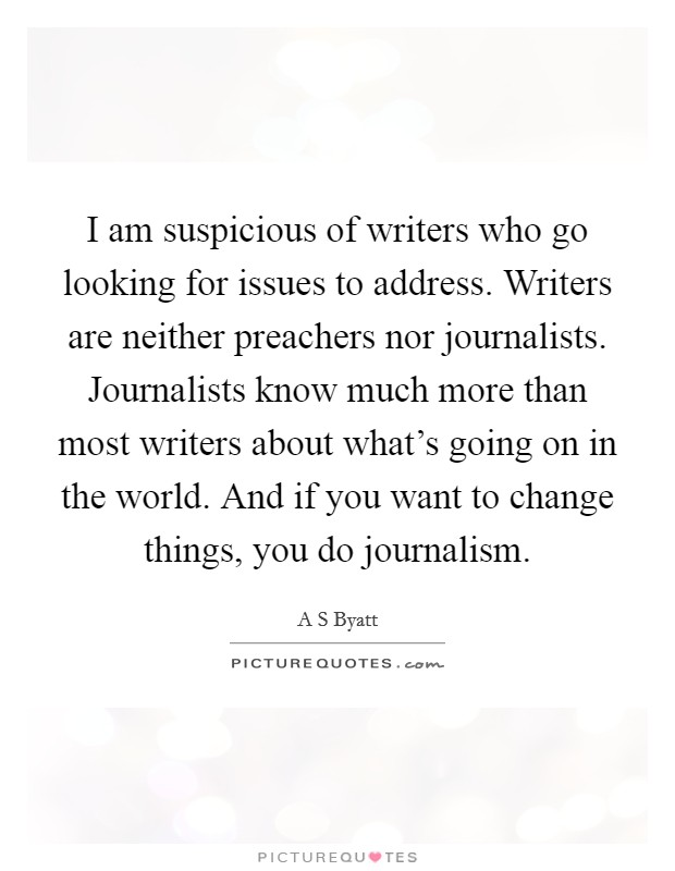 I am suspicious of writers who go looking for issues to address. Writers are neither preachers nor journalists. Journalists know much more than most writers about what's going on in the world. And if you want to change things, you do journalism Picture Quote #1