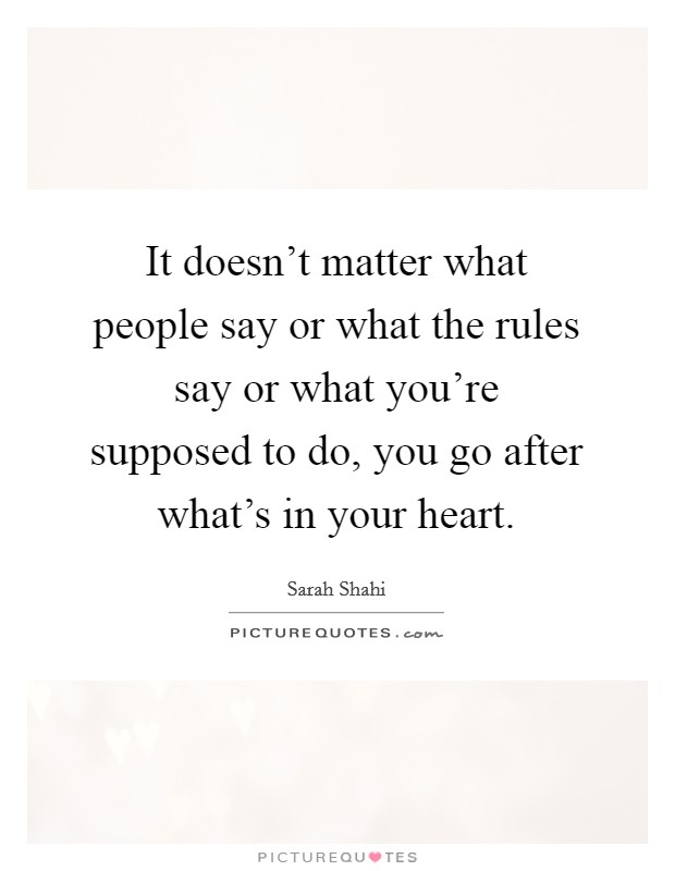 It doesn't matter what people say or what the rules say or what you're supposed to do, you go after what's in your heart Picture Quote #1