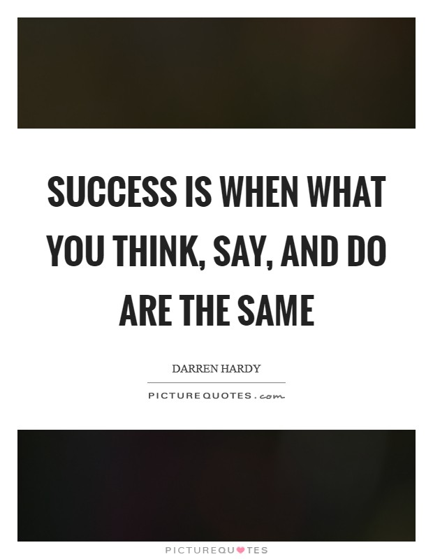 Success is when what you THINK, SAY, and DO are the same Picture Quote #1