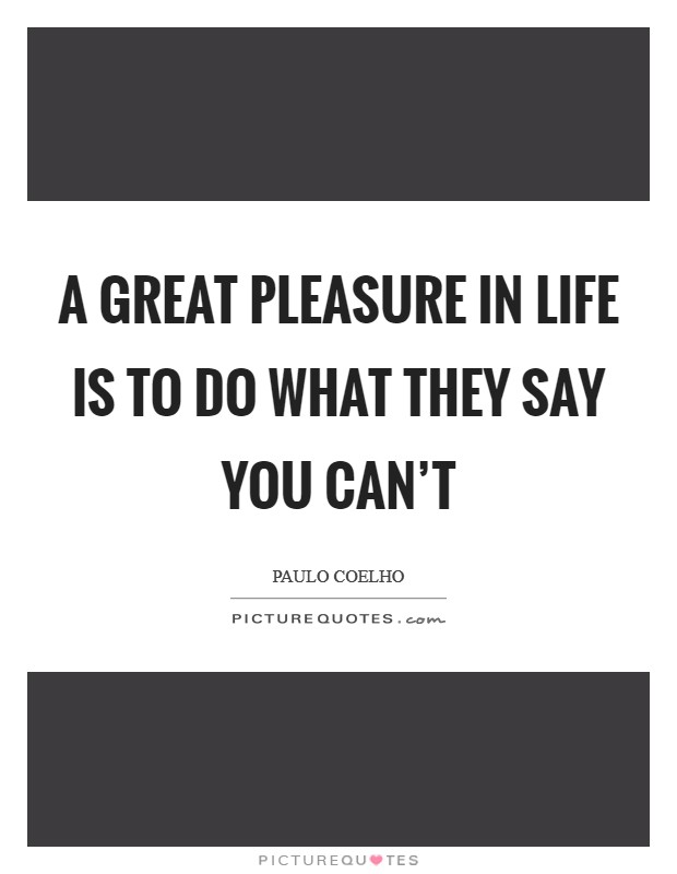 A great pleasure in life is to do what they say you can't Picture Quote #1