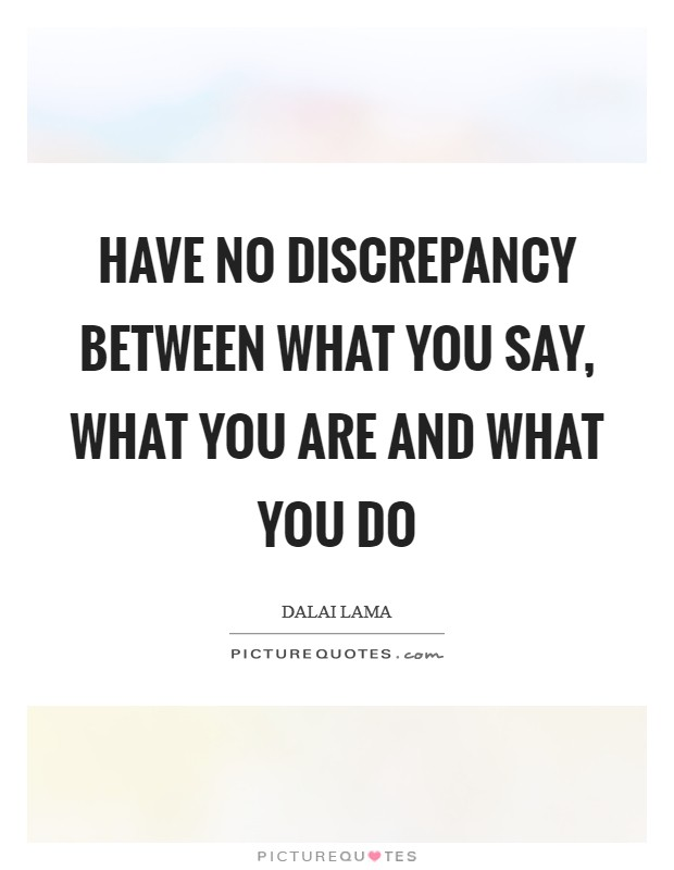 Have no discrepancy between what you say, what you are and what you do Picture Quote #1