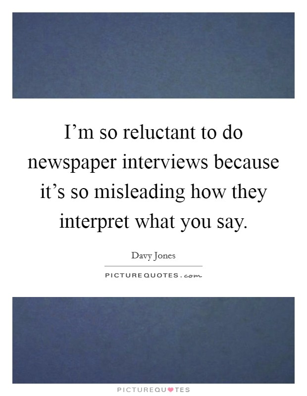 I'm so reluctant to do newspaper interviews because it's so misleading how they interpret what you say Picture Quote #1