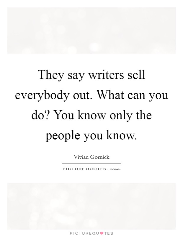 They say writers sell everybody out. What can you do? You know only the people you know. Picture Quote #1