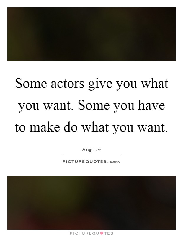 Some actors give you what you want. Some you have to make do what you want. Picture Quote #1