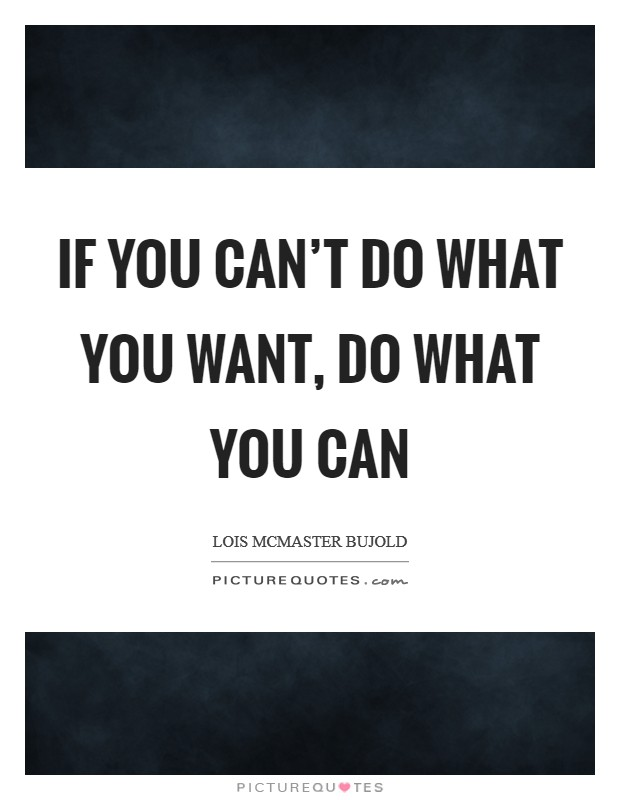 If you can't do what you want, do what you can Picture Quote #1