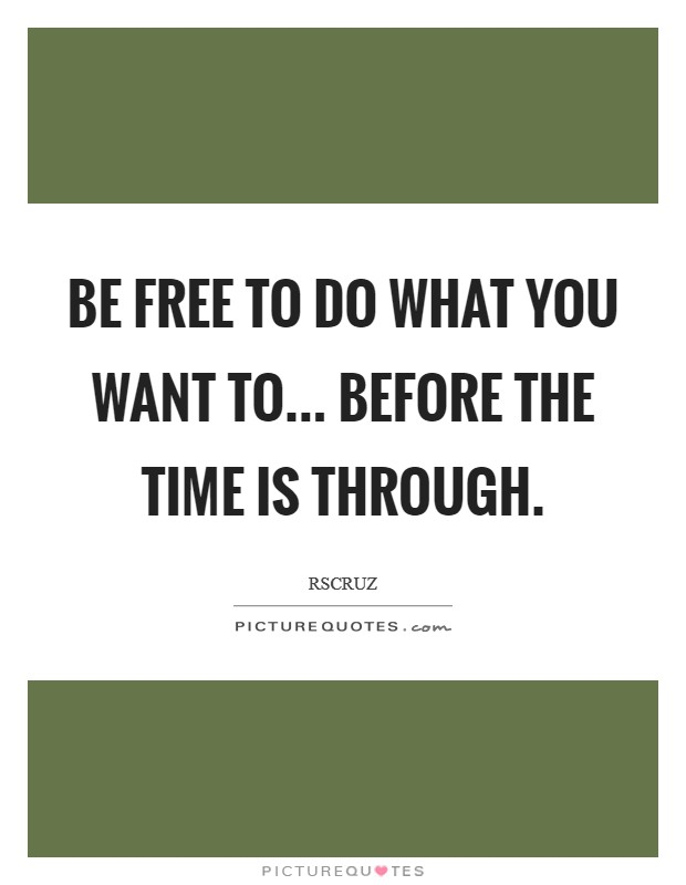 Be free to do what you want to... before the time is through. Picture Quote #1