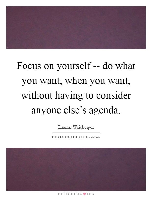 Focus on yourself -- do what you want, when you want, without having to consider anyone else's agenda. Picture Quote #1