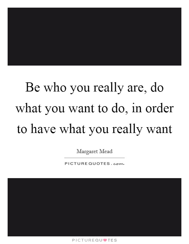 Be who you really are, do what you want to do, in order to have what you really want Picture Quote #1