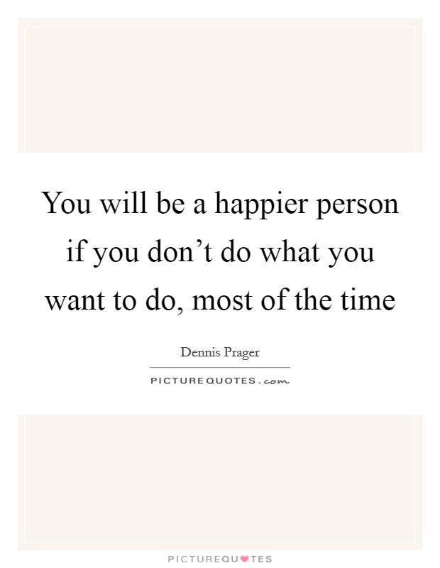 You will be a happier person if you don't do what you want to do, most of the time Picture Quote #1