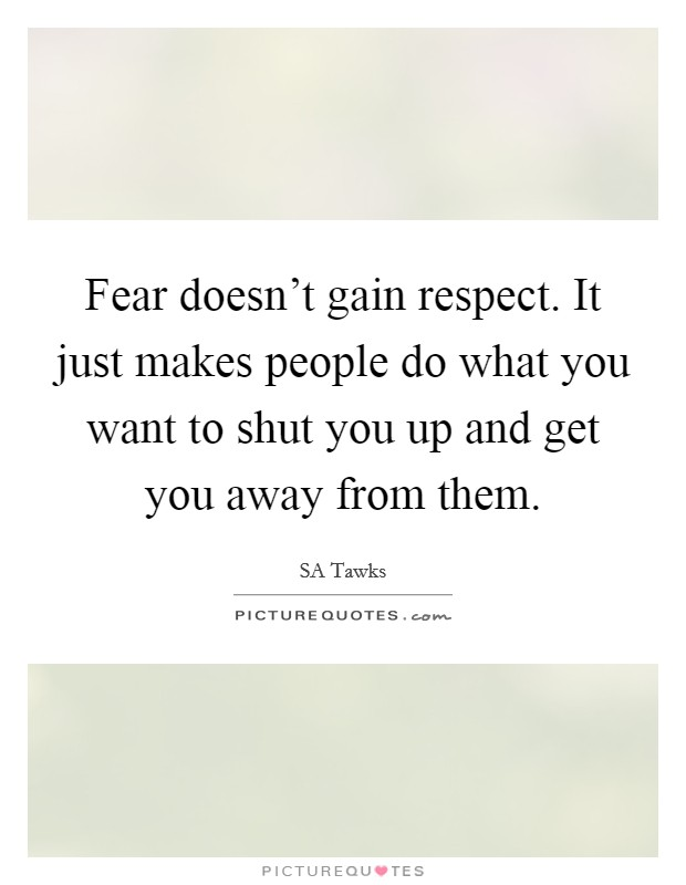 Fear doesn't gain respect. It just makes people do what you want to shut you up and get you away from them Picture Quote #1