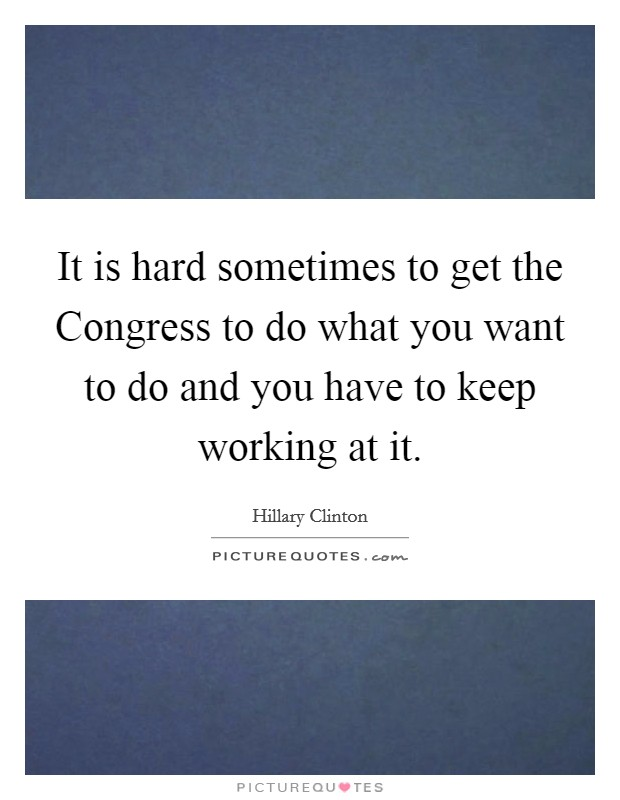 It is hard sometimes to get the Congress to do what you want to do and you have to keep working at it Picture Quote #1
