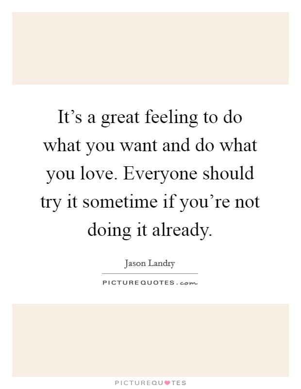 It's a great feeling to do what you want and do what you love. Everyone should try it sometime if you're not doing it already Picture Quote #1
